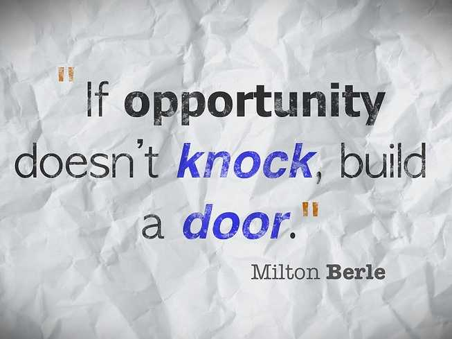 If opportunity doesn't knock, build a door. quotation by Milton Berle