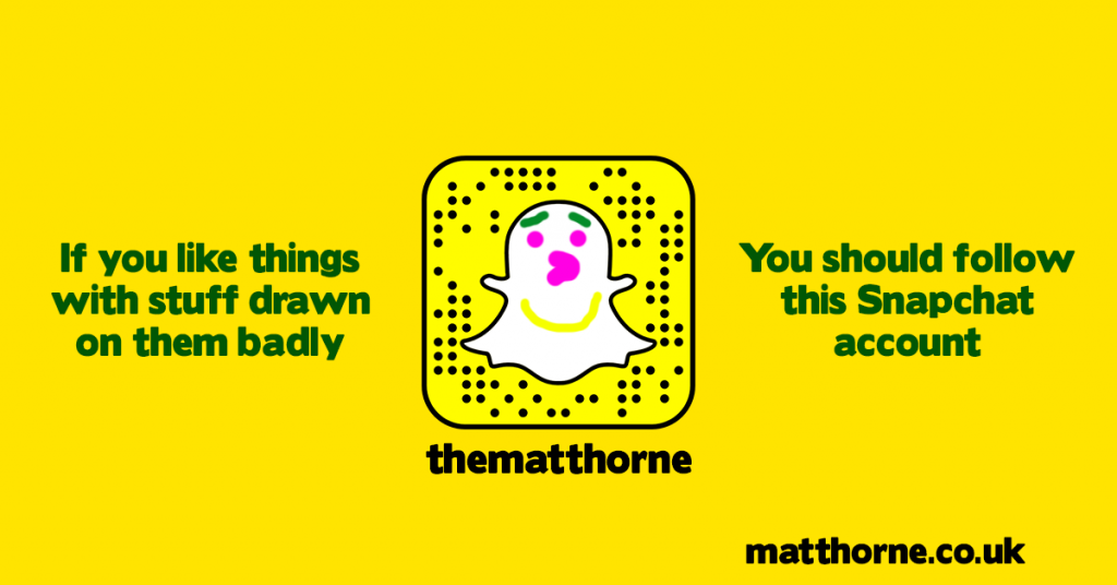 If you like things with stuff drawn on them badly you should follow thematthorne on snapchat