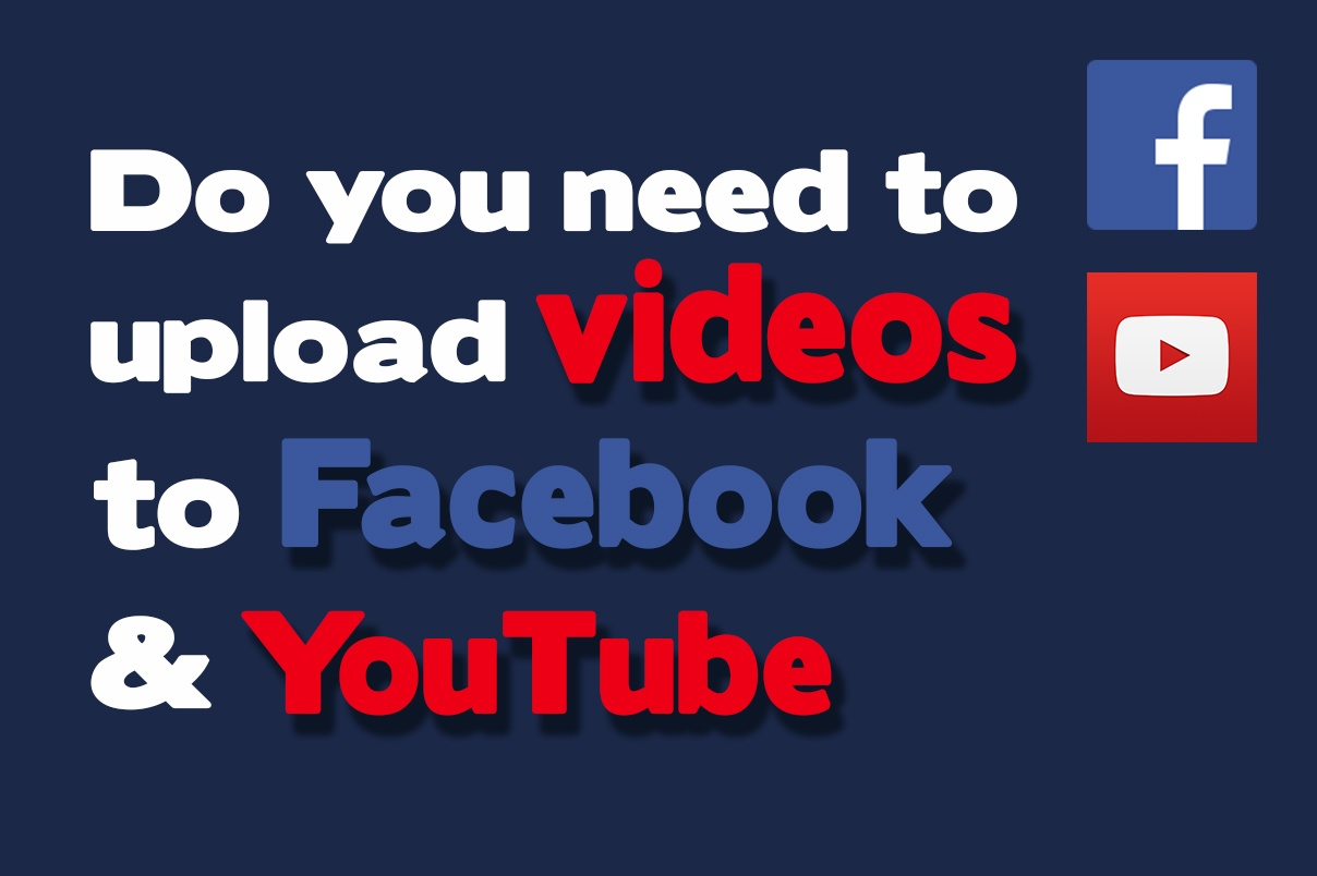 Do you need to upload videos to Facebook and YouTube